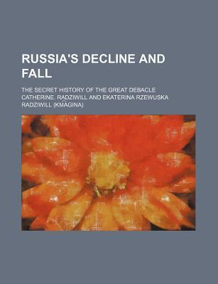 Russia's Decline and Fall; The Secret History of the Great Debacle