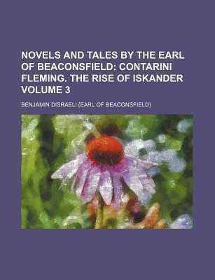 Novels and Tales by the Earl of Beaconsfield; Contarini Fleming. the Rise of Iskander Volume 3