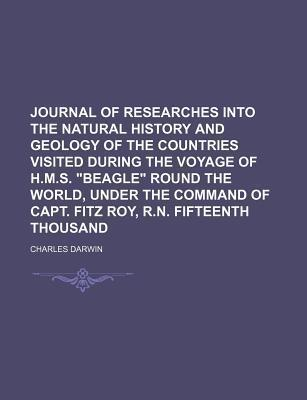 """Journal of Researches Into the Natural History and Geology of the Countries Visited During the Voyage of H.M.S. """"Beagle"""" Round the World, Under the Command of Capt. Fitz Roy, R.N. Fifteenth Thousand"""