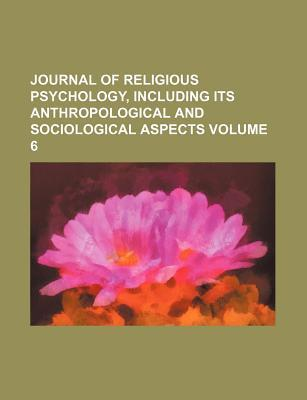 Journal of Religious Psychology, Including Its Anthropological and Sociological Aspects Volume 6