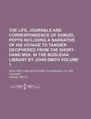 The Life, Journals and Correspondence of Samuel Pepys Including a Narrative of His Voyage to Tangier Deciphered from the Short-Hand Mss. in the Bodleian Library by John Smith; Now First Published from the Originals. in Two Volumes Volume 1