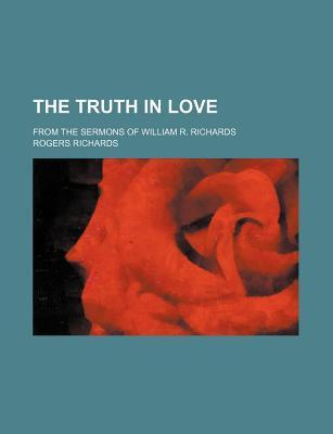 The Truth in Love; From the Sermons of William R. Richards