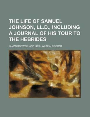 The Life of Samuel Johnson, LL.D., Including a Journal of His Tour to the Hebrides