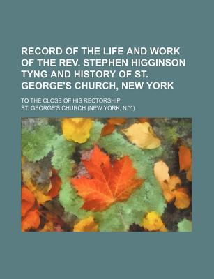 Record of the Life and Work of the REV. Stephen Higginson Tyng and History of St. George's Church, New York; To the Close of His Rectorship