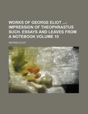 Works of George Eliot; Impression of Theophrastus Such. Essays and Leaves from a Notebook Volume 10
