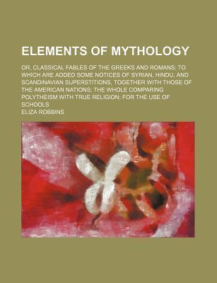 Elements of Mythology; Or, Classical Fables of the Greeks and Romans to Which Are Added Some Notices of Syrian, Hindu, and Scandinavian Superstitions, Together with Those of the American Nations the Whole Comparing Polytheism with True