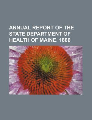Annual Report of the State Department of Health of Maine. 1886