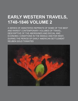 Early Western Travels, 1748-1846; A Series of Annotated Reprints of Some of the Best and Rarest Contemporary Volumes of Travel, Descriptive of the Aborigines and Social and Economic Conditions in the Middle and Far West, During Volume 2