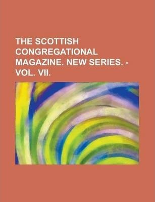The Scottish Congregational Magazine. New Series. - Vol. VII