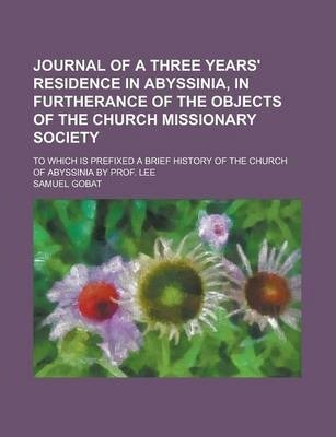 Journal of a Three Years' Residence in Abyssinia, in Furtherance of the Objects of the Church Missionary Society; To Which Is Prefixed a Brief History of the Church of Abyssinia by Prof. Lee