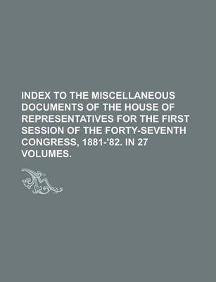Index to the Miscellaneous Documents of the House of Representatives for the First Session of the Forty-Seventh Congress, 1881-'82. in 27 Volumes