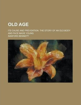 Old Age; Its Cause and Prevention. the Story of an Old Body and Face Made Young