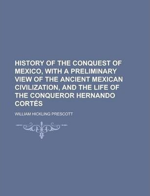 History of the Conquest of Mexico, with a Preliminary View of the Ancient Mexican Civilization, and the Life of the Conqueror Hernando Cortes