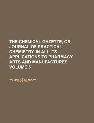 The Chemical Gazette, Or, Journal of Practical Chemistry, in All Its Applications to Pharmacy, Arts and Manufactures Volume 5