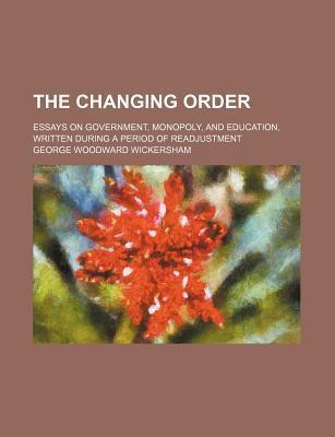 The Changing Order; Essays on Government, Monopoly, and Education, Written During a Period of Readjustment