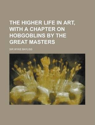 The Higher Life in Art, with a Chapter on Hobgoblins by the Great Masters