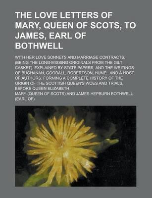 The Love Letters of Mary, Queen of Scots, to James, Earl of Bothwell; With Her Love Sonnets and Marriage Contracts, (Being the Long-Missing Originals from the Gilt Casket). Explained by State Papers, and the Writings of Buchanan, Goodall,