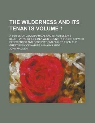 The Wilderness and Its Tenants; A Series of Geographical and Other Essays Illustrative of Life in a Wild Country, Together with Experiences and Observations Culled from the Great Book of Nature in Many Lands Volume 1