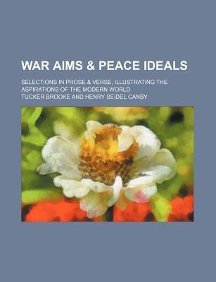 War Aims & Peace Ideals; Selections in Prose & Verse, Illustrating the Aspirations of the Modern World