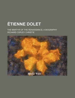 Etienne Dolet; The Martyr of the Renaissance a Biography