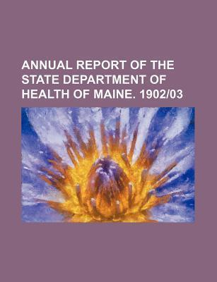 Annual Report of the State Department of Health of Maine. 1902-03