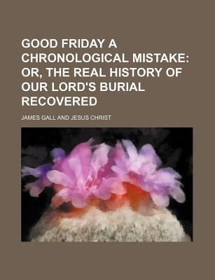 Good Friday a Chronological Mistake; Or, the Real History of Our Lord's Burial Recovered