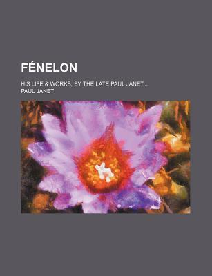 Fenelon; His Life & Works, by the Late Paul Janet