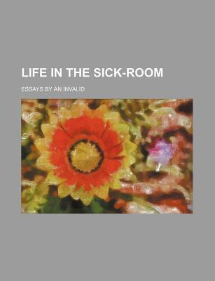 Life in the Sick-Room; Essays by an Invalid