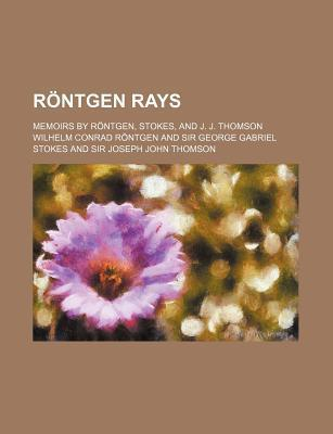 Rontgen Rays; Memoirs by Rontgen, Stokes, and J. J. Thomson
