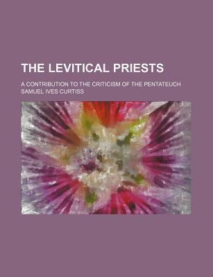 The Levitical Priests; A Contribution to the Criticism of the Pentateuch