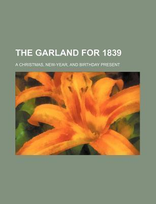 The Garland for 1839; A Christmas, New-Year, and Birthday Present