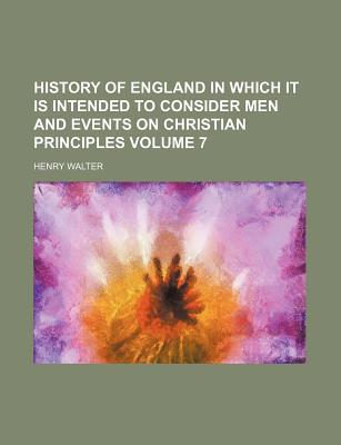 History of England in Which It Is Intended to Consider Men and Events on Christian Principles Volume 7
