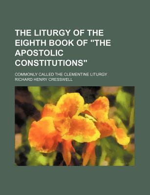 "The Liturgy of the Eighth Book of ""The Apostolic Constitutions""; Commonly Called the Clementine Liturgy"
