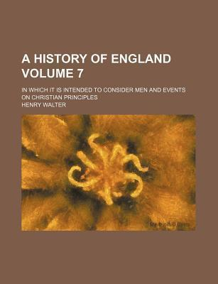 A History of England; In Which It Is Intended to Consider Men and Events on Christian Principles Volume 7
