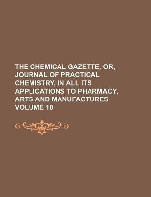 The Chemical Gazette, Or, Journal of Practical Chemistry, in All Its Applications to Pharmacy, Arts and Manufactures Volume 10