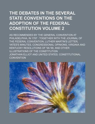 The Debates in the Several State Conventions on the Adoption of the Federal Constitution; As Recommended by the General Convention at Philadelphia, in 1787 Together with the Journal of the Federal Convention, Luther Martin's Volume 2