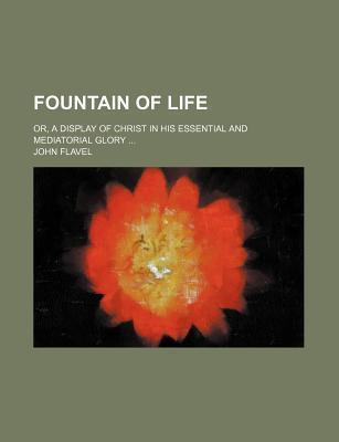 Fountain of Life; Or, a Display of Christ in His Essential and Mediatorial Glory