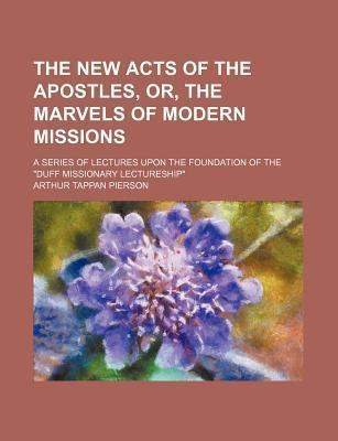 """The New Acts of the Apostles, Or, the Marvels of Modern Missions; A Series of Lectures Upon the Foundation of the """"Duff Missionary Lectureship"""""""