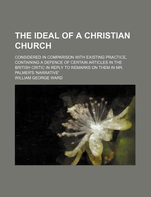The Ideal of a Christian Church; Considered in Comparison with Existing Practice, Containing a Defence of Certain Articles in the British Critic in Reply to Remarks on Them in Mr. Palmer's 'Narrative'