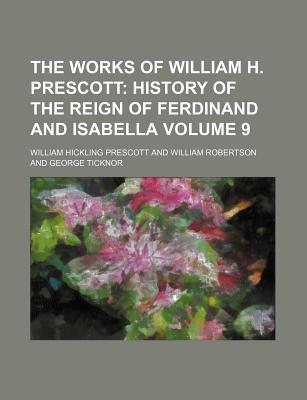 The Works of William H. Prescott; History of the Reign of Ferdinand and Isabella Volume 9