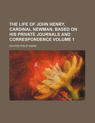 The Life of John Henry, Cardinal Newman, Based on His Private Journals and Correspondence Volume 1