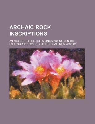 Archaic Rock Inscriptions; An Account of the Cup & Ring Markings on the Sculptured Stones of the Old and New Worlds