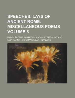 Speeches. Lays of Ancient Rome. Miscellaneous Poems Volume 8