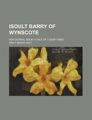 Isoult Barry of Wynscote; Her Diurnal Book a Tale of Tudor Times