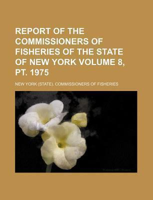 Report of the Commissioners of Fisheries of the State of New York Volume 8, PT. 1975