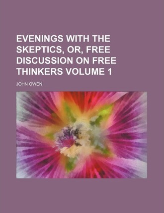 Evenings with the Skeptics, Or, Free Discussion on Free Thinkers Volume 1