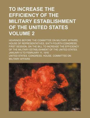 To Increase the Efficiency of the Military Establishment of the United States; Hearings Before the Committee on Military Affairs, House of Representatives, Sixty-Fourth Congress, First Session, on the Bill to Increase the Volume 2