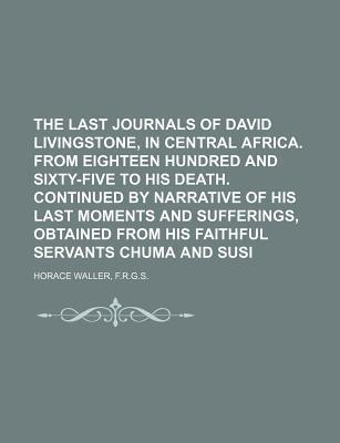 The Last Journals of David Livingstone, in Central Africa. from Eighteen Hundred and Sixty-Five to His Death. Continued by Narrative of His Last Moments and Sufferings, Obtained from His Faithful Servants Chuma and Susi