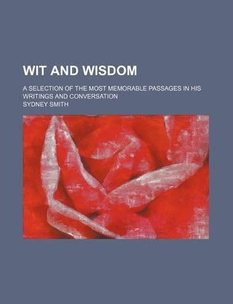 Wit and Wisdom; A Selection of the Most Memorable Passages in His Writings and Conversation