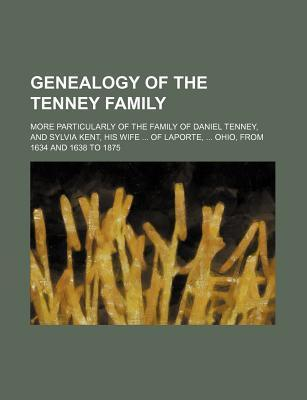 Genealogy of the Tenney Family; More Particularly of the Family of Daniel Tenney, and Sylvia Kent, His Wife of Laporte, Ohio, from 1634 and 1638 to 18